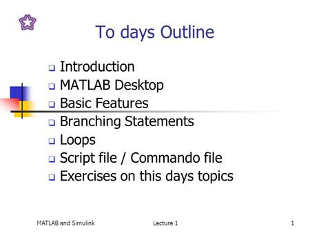 MATLAB and SimulinkLecture 11 To days Outline  Introduction  MATLAB Desktop  Basic Features  Branching Statements  Loops  Script file / Commando.