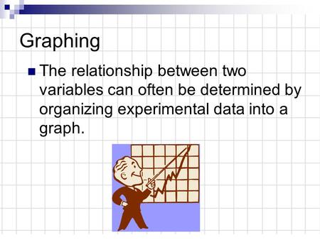 Graphing The relationship between two variables can often be determined by organizing experimental data into a graph.