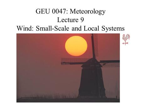 GEU 0047: Meteorology Lecture 9 Wind: Small-Scale and Local Systems