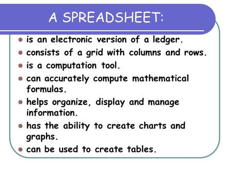 A SPREADSHEET: is an electronic version of a ledger. consists of a grid with columns and rows. is a computation tool. can accurately compute mathematical.