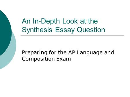 An In-Depth Look at the Synthesis Essay Question Preparing for the AP Language and Composition Exam.