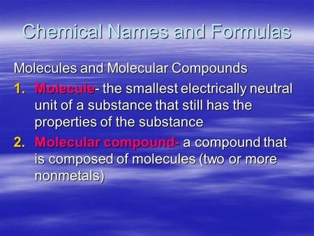 Chemical Names and Formulas Molecules and Molecular Compounds 1.Molecule- the smallest electrically neutral unit of a substance that still has the properties.