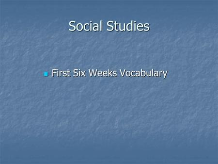 Social Studies First Six Weeks Vocabulary First Six Weeks Vocabulary.
