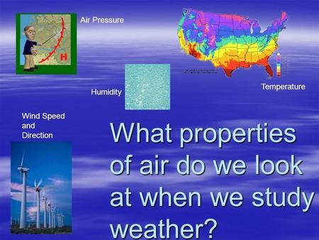 What properties of air do we look at when we study weather? Temperature Wind Speed and Direction Humidity Air Pressure.