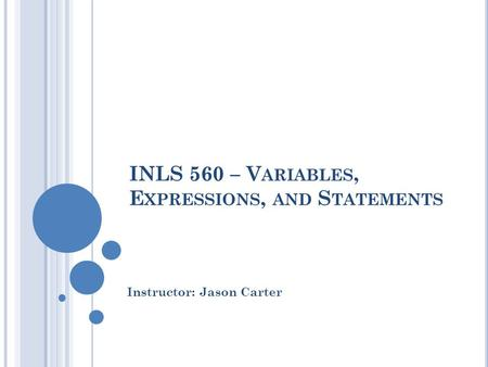 INLS 560 – V ARIABLES, E XPRESSIONS, AND S TATEMENTS Instructor: Jason Carter.