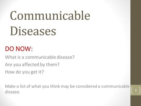 Communicable Diseases DO NOW: What is a communicable disease? Are you affected by them? How do you get it? Make a list of what you think may be considered.