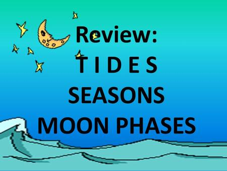 Review: T I D E S SEASONS MOON PHASES.