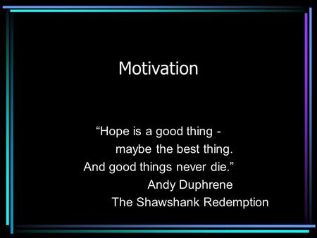 "Motivation ""Hope is a good thing - maybe the best thing. And good things never die."" Andy Duphrene The Shawshank Redemption."