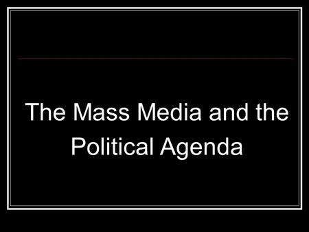 The Mass Media and the Political Agenda. Mass Media = Linkage Institution Influence MASSES, not just elite Television, Radio, Newspaper, Magazine, Film,