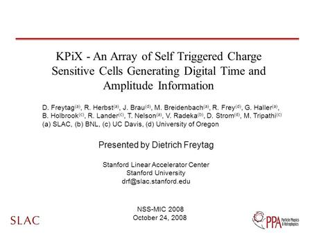 KPiX - An Array of Self Triggered Charge Sensitive Cells Generating Digital Time and Amplitude Information Presented by Dietrich Freytag Stanford Linear.