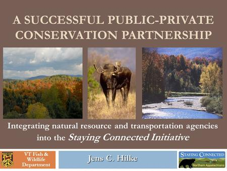 A SUCCESSFUL PUBLIC-PRIVATE CONSERVATION PARTNERSHIP Jens C. Hilke Integrating natural resource and transportation agencies into the Staying Connected.