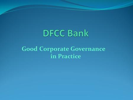 Good Corporate Governance in Practice. Outline What is Corporate Governance? Regulatory Requirements for Banks in Sri Lanka DFCC Practices - Key Elements.