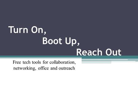 Turn On, Boot Up, Reach Out Free tech tools for collaboration, networking, office <strong>and</strong> outreach.