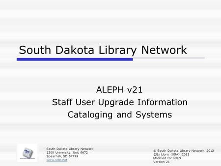 South Dakota Library Network ALEPH v21 Staff User Upgrade Information Cataloging and Systems South Dakota Library Network 1200 University, Unit 9672 Spearfish,