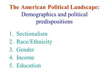 The American Political Landscape: Demographics and political predispositions 1.Sectionalism 2.Race/Ethnicity 3.Gender 4.Income 5.Education.