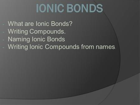 - What are Ionic Bonds? - Writing Compounds. - Naming Ionic Bonds - Writing Ionic Compounds from names.