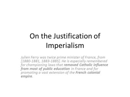 On the Justification of Imperialism Julien Ferry was twice prime minister of France, from [1880-1881, 1883-1885]. He is especially remembered for championing.
