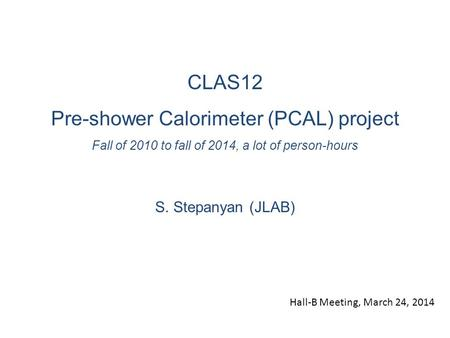 CLAS12 Pre-shower Calorimeter (PCAL) project Fall of 2010 to fall of 2014, a lot of person-hours S. Stepanyan (JLAB) Hall-B Meeting, March 24, 2014.