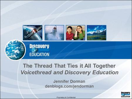 Proprietary & Confidential The Thread That Ties it All Together Voicethread and Discovery Education Jennifer Dorman denblogs.com/jendorman.