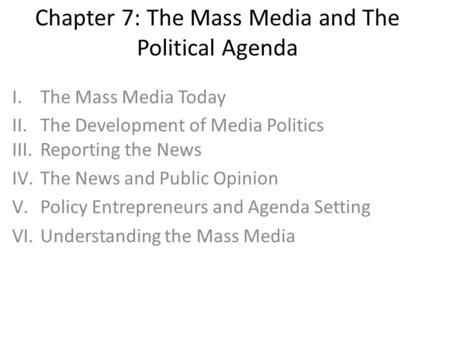 Chapter 7: The Mass Media and The Political Agenda I.The Mass Media Today II.The Development of Media Politics III.Reporting the News IV.The News and Public.