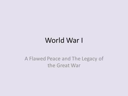 World War I A Flawed Peace and The Legacy of the Great War.