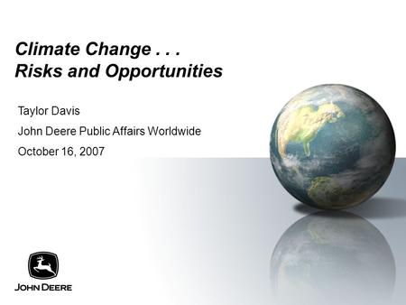 Climate Change... Risks and Opportunities Taylor Davis John Deere Public Affairs Worldwide October 16, 2007.