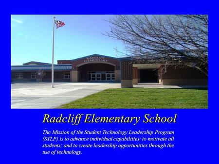 Radcliff Elementary School The Mission of the Student Technology Leadership Program (STLP) is to advance individual capabilities; to motivate all students;