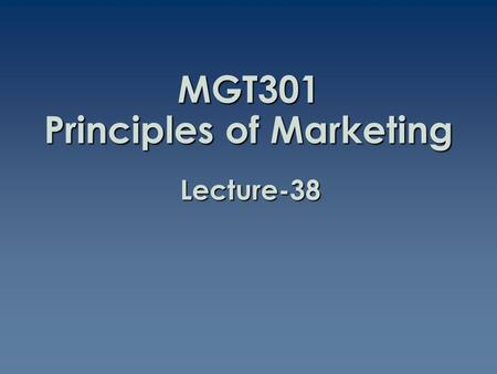 MGT301 Principles of Marketing Lecture-38. Summary of Lecture-37.