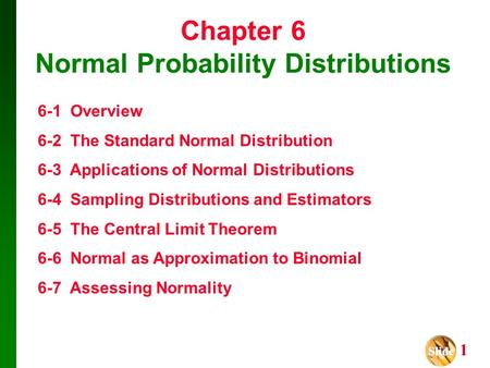 Slide Slide 1 Chapter 6 Normal Probability Distributions 6-1 Overview 6-2 The Standard Normal Distribution 6-3 Applications of Normal Distributions 6-4.
