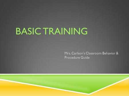 BASIC TRAINING Mrs. Carlson's Classroom Behavior & Procedure Guide.
