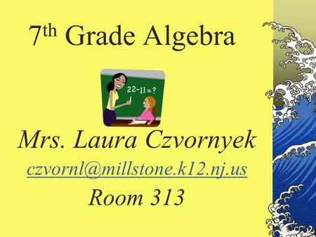 7 th Grade Algebra Mrs. Laura Czvornyek Room 313.