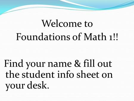 Welcome to Foundations of Math 1!! Find your name & fill out the student info sheet on your desk.