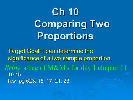 Ch 10 Comparing Two Proportions Target Goal: I can determine the significance of a two sample proportion. 10.1b h.w: pg 623: 15, 17, 21, 23.