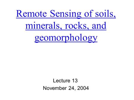 Remote Sensing of soils, minerals, rocks, and geomorphology Lecture 13 November 24, 2004.
