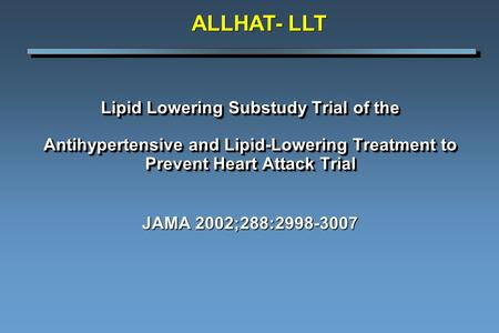 Lipid Lowering Substudy Trial of the Antihypertensive and Lipid-Lowering Treatment to Prevent Heart Attack Trial JAMA 2002;288:2998-3007 ALLHAT- LLT.