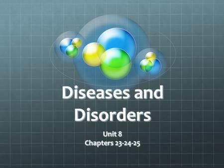 Diseases and Disorders Unit 8 Chapters 23-24-25 Unit 8 Chapters 23-24-25.