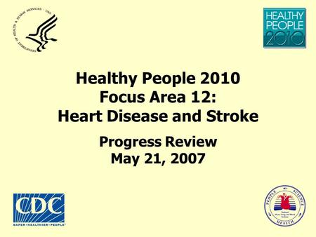Healthy People 2010 Focus Area 12: Heart Disease and Stroke Progress Review May 21, 2007.