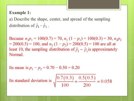 Example 1: a) Describe the shape, center, and spread of the sampling distribution of. Because n 1 p 1 = 100(0.7) = 70, n 1 (1 − p 1 ) = 100(0.3) = 30,