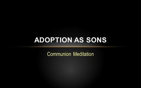 "Communion Meditation ADOPTION AS SONS. Overview: Huiothesia (Gr.) – ""to place as a son"" Adoption is an act of God's grace by which He makes us members."