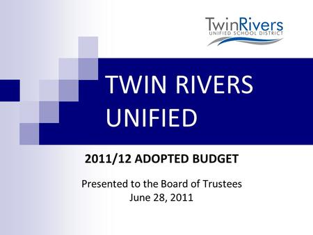 TWIN RIVERS UNIFIED 2011/12 ADOPTED BUDGET Presented to the Board of Trustees June 28, 2011.