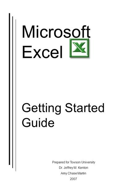 Microsoft Excel Getting Started Guide Prepared for Towson University Dr. Jeffrey M. Kenton Amy Chase Martin 2007.