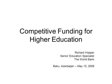 Competitive Funding for Higher Education Richard Hopper Senior Education Specialist The World Bank Baku, Azerbaijan – May 13, 2009.