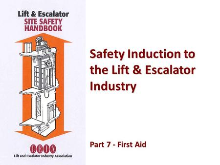 Safety Induction to the Lift & Escalator Industry Part 7 - First Aid Part 7 - First Aid.