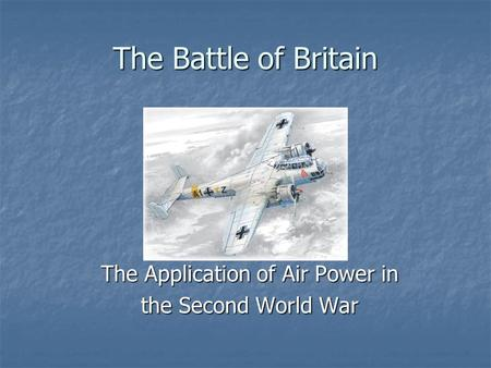 The Battle of Britain The Application of Air Power in the Second World War.