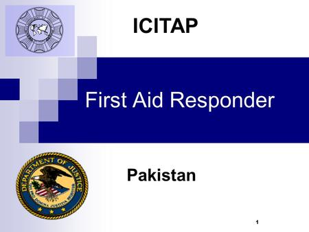 1 First Aid Responder Pakistan ICITAP. 2 Learning Objectives   Learn the duties and responsibilities of a First Aid Responder Discuss  Discuss personal.