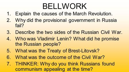 BELLWORK 1.Explain the causes of the March Revolution. 2.Why did the provisional government in Russia fail? 3.Describe the two sides of the Russian Civil.