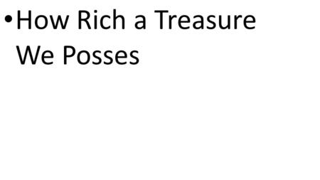 CCLI# 2897150 How Rich a Treasure We Posses. CCLI# 2897150 How rich a treasure we possess in Jesus Christ, our Lord His blood, our ransom and defense,
