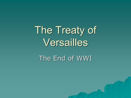 The Treaty of Versailles The End of WWI. What was the Treaty of Versailles? TTTThe peace settlement signed after WWI ended SSSSigned at the Versailles.