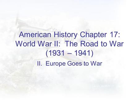 American History Chapter 17: World War II: The Road to War (1931 – 1941) II. Europe Goes to War.