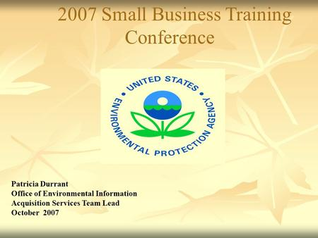 2007 Small Business Training Conference Patricia Durrant Office of Environmental Information Acquisition Services Team Lead October 2007.